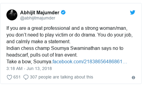 Twitter post by @abhijitmajumder: If you are a great professional and a strong woman/man, you don 't need to play victim or do drama. You do your job, and calmly make a statement.Indian chess champ Soumya Swaminathan says no to headscarf, pulls out of Iran event.Take a bow, Soumya.
