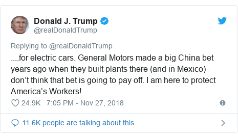 Twitter post by @realDonaldTrump: ....for electric cars. General Motors made a big China bet years ago when they built plants there (and in Mexico) - don 't think that bet is going to pay off. I am here to protect America 's Workers!